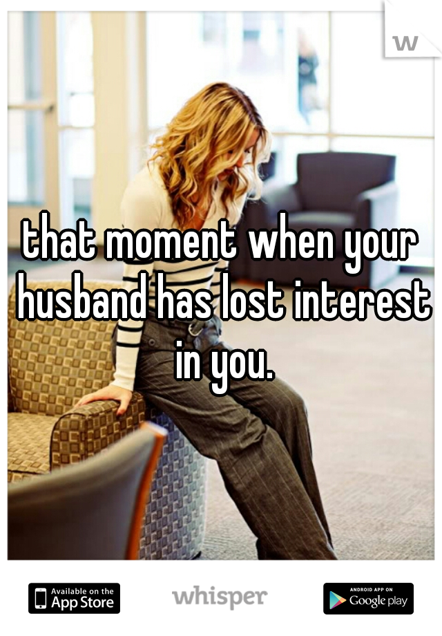that moment when your husband has lost interest in you.