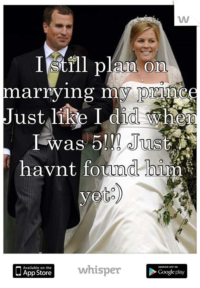 I still plan on marrying my prince Just like I did when I was 5!!! Just havnt found him yet:)