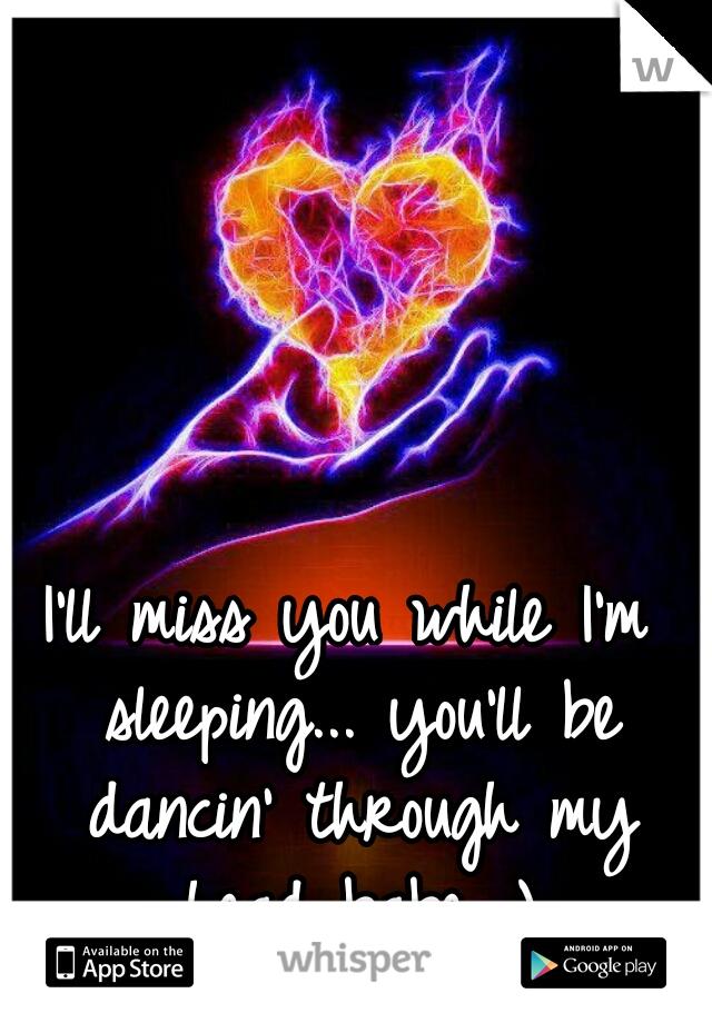I'll miss you while I'm sleeping... you'll be dancin' through my head babe ;)