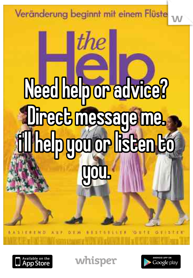Need help or advice?  Direct message me. i'll help you or listen to you.