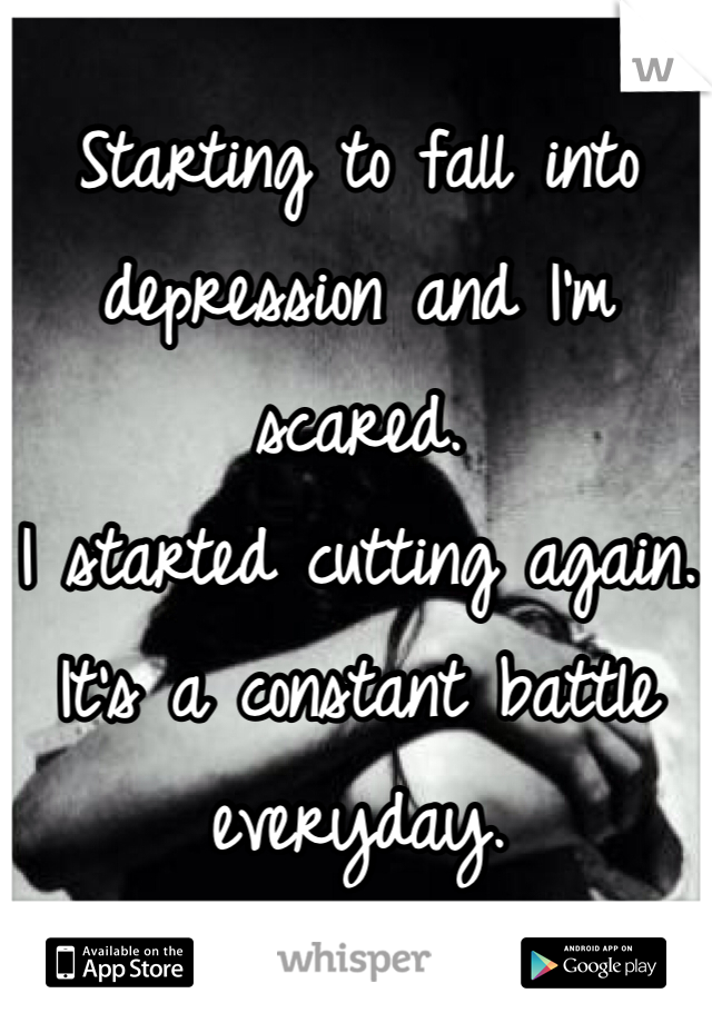 Starting to fall into depression and I'm scared. I started cutting again. It's a constant battle everyday.