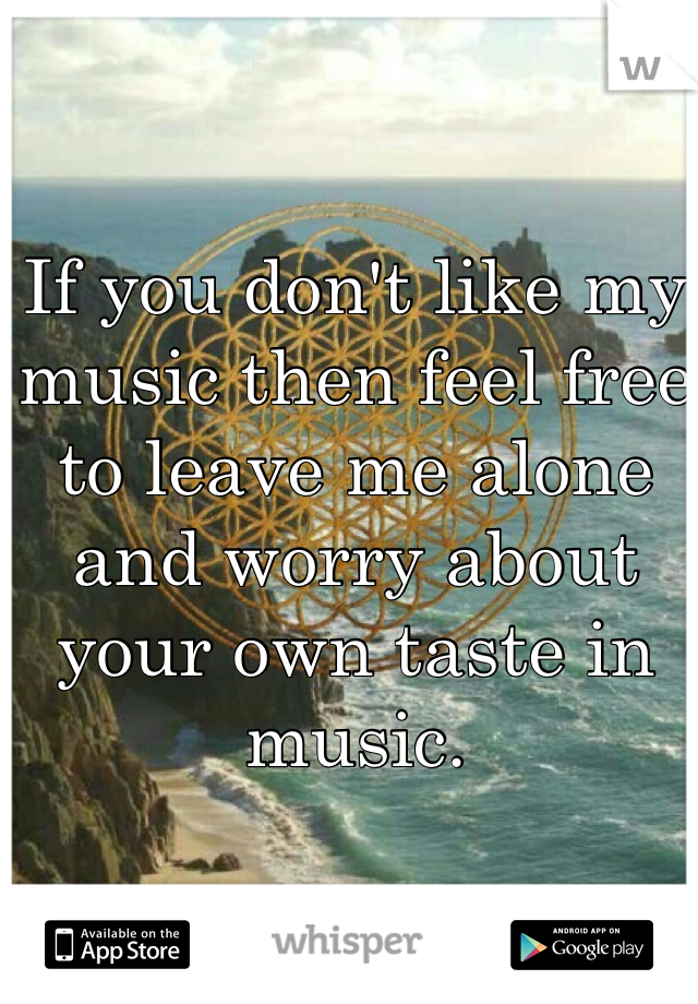 If you don't like my music then feel free to leave me alone and worry about your own taste in music.