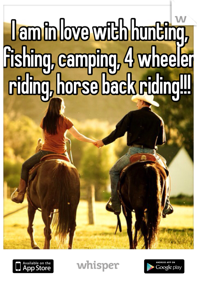 I am in love with hunting, fishing, camping, 4 wheeler riding, horse back riding!!!