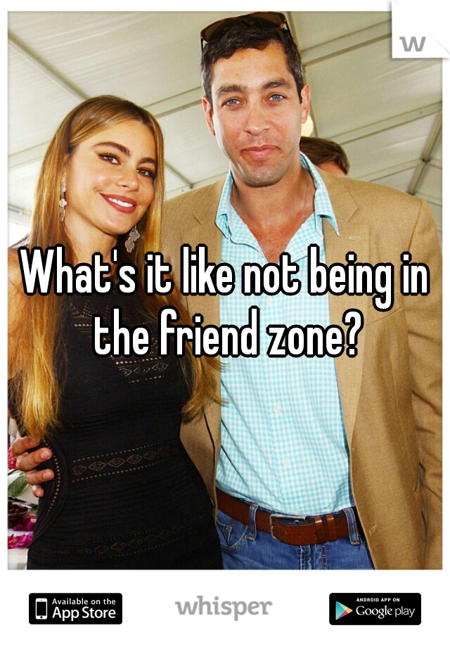 What's it like not being in the friend zone?