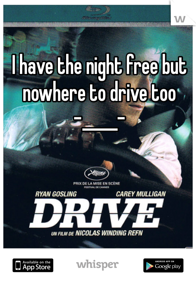 I have the night free but nowhere to drive too  -_____-