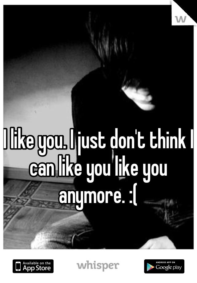 I like you. I just don't think I can like you like you anymore. :(