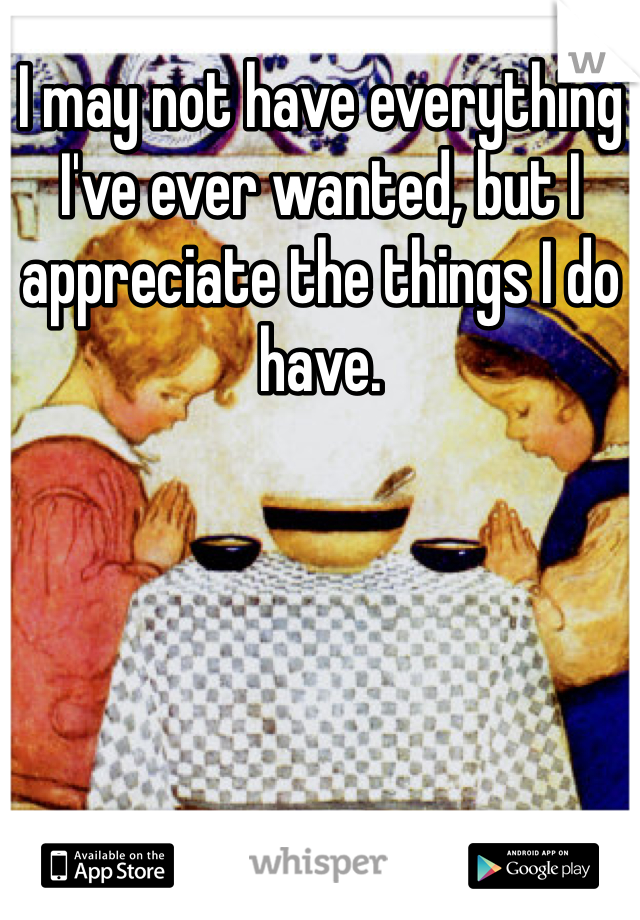 I may not have everything I've ever wanted, but I appreciate the things I do have.