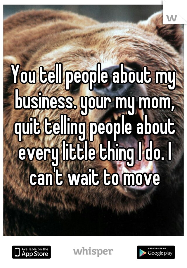 You tell people about my business. your my mom, quit telling people about every little thing I do. I can't wait to move