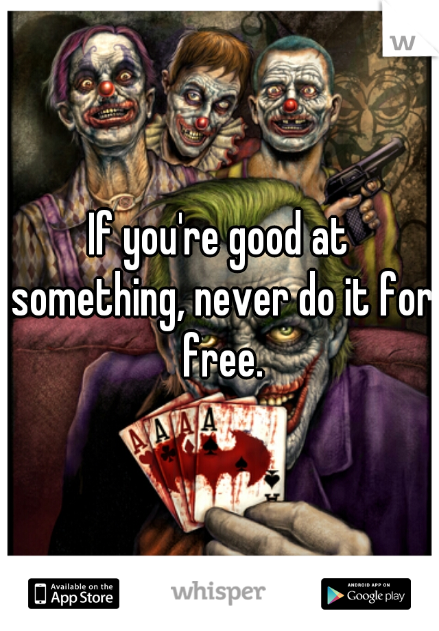 If you're good at something, never do it for free.