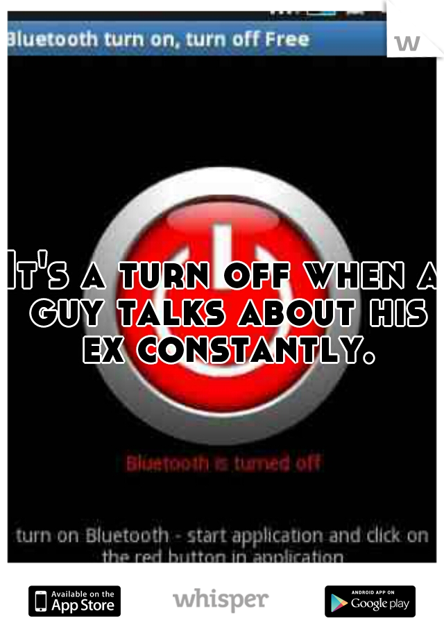It's a turn off when a guy talks about his ex constantly.