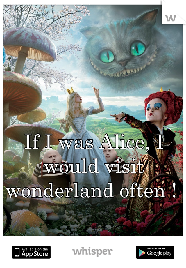 If I was Alice, I would visit wonderland often !