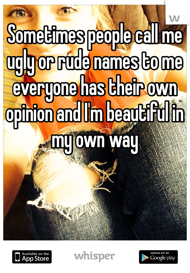 Sometimes people call me ugly or rude names to me everyone has their own opinion and I'm beautiful in my own way