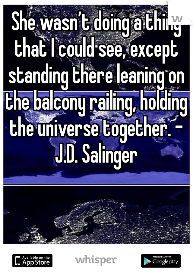 She wasn't doing a thing that I could see, except standing there leaning on the balcony railing, holding the universe together. - J.D. Salinger