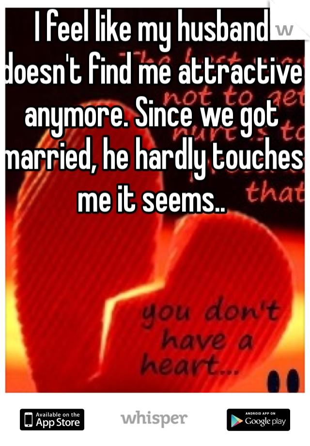 I feel like my husband doesn't find me attractive anymore. Since we got married, he hardly touches me it seems..