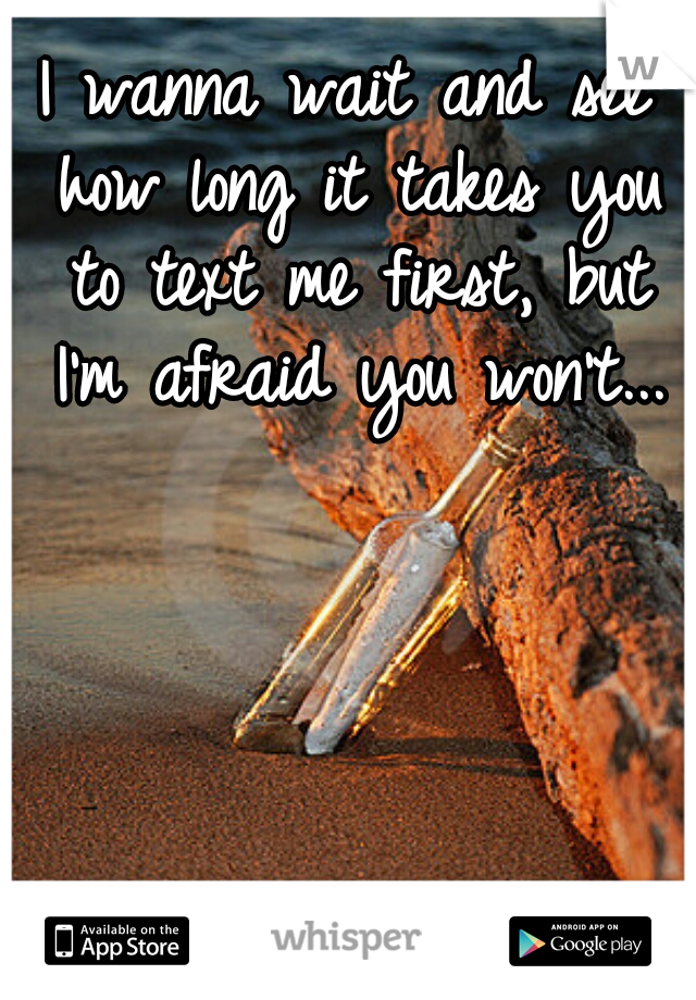 I wanna wait and see how long it takes you to text me first, but I'm afraid you won't...