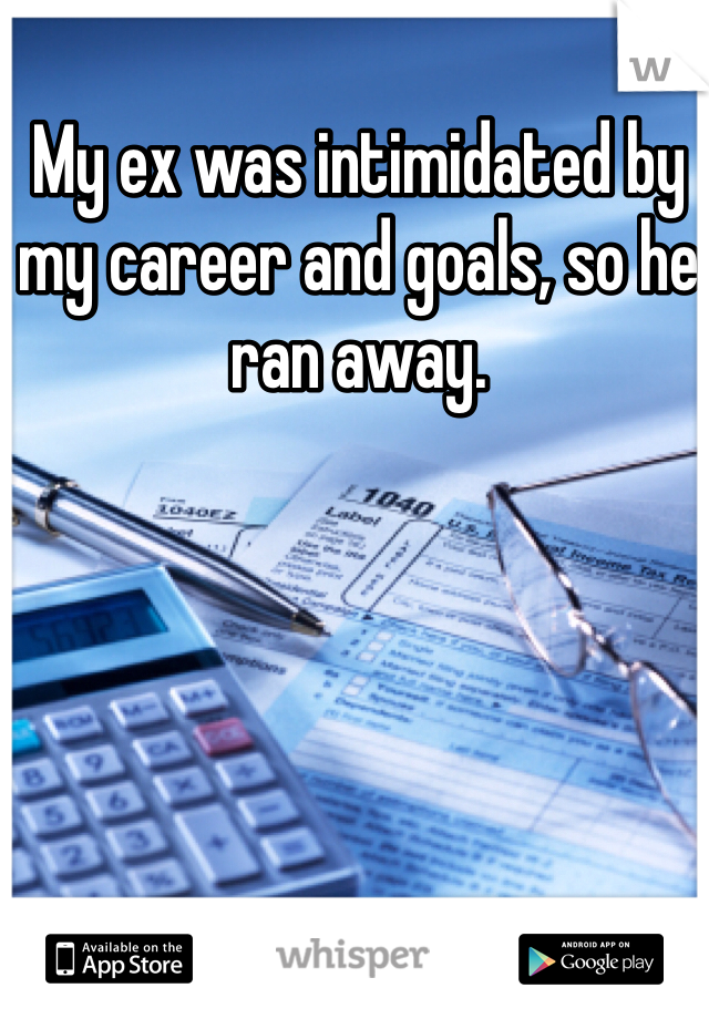 My ex was intimidated by my career and goals, so he ran away.