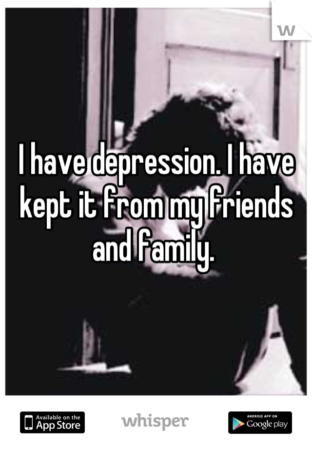 I have depression. I have kept it from my friends and family.