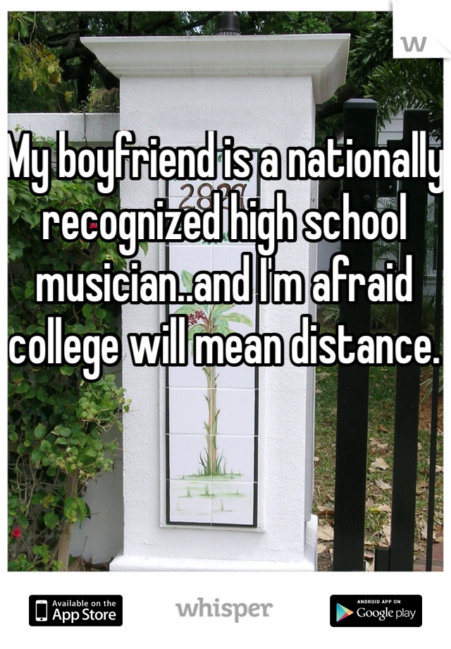 My boyfriend is a nationally recognized high school musician..and I'm afraid college will mean distance.