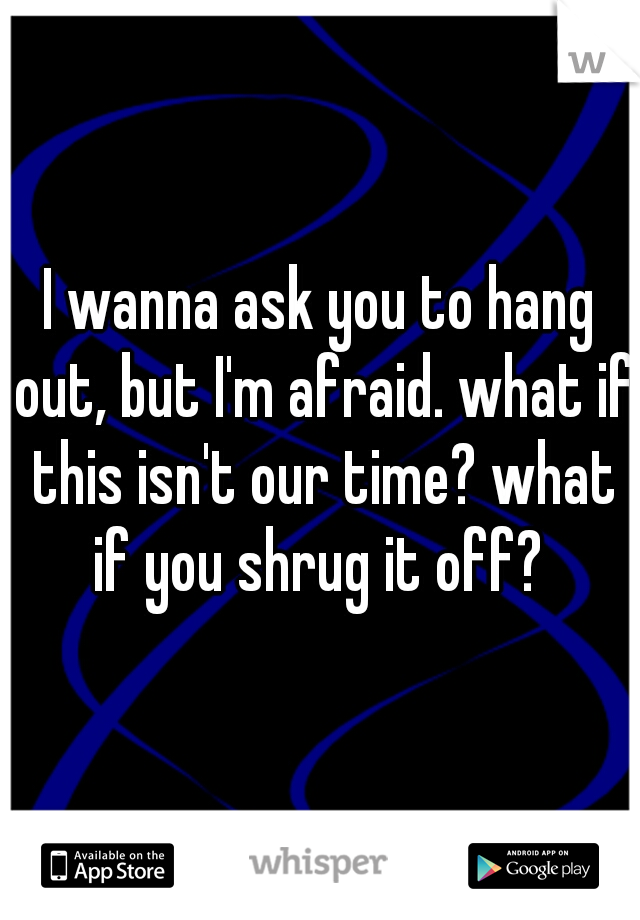 I wanna ask you to hang out, but I'm afraid. what if this isn't our time? what if you shrug it off?