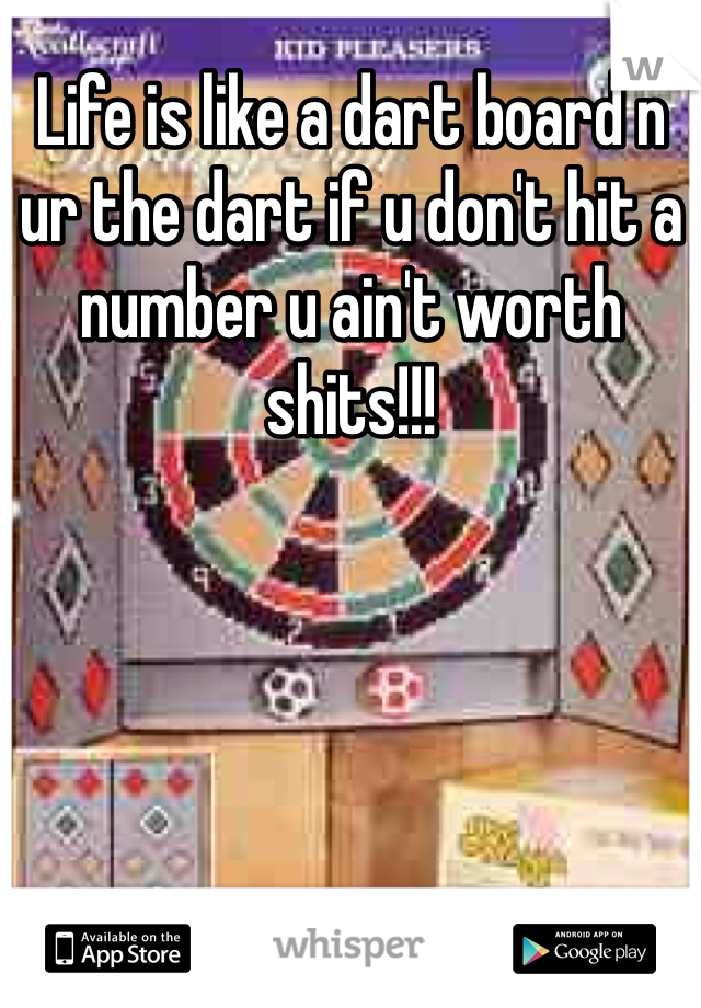 Life is like a dart board n ur the dart if u don't hit a number u ain't worth shits!!!