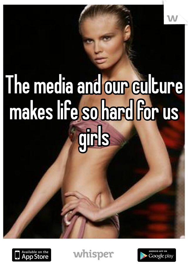 The media and our culture makes life so hard for us girls