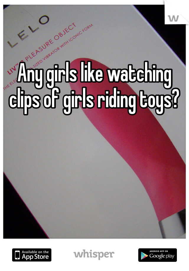 Any girls like watching clips of girls riding toys?