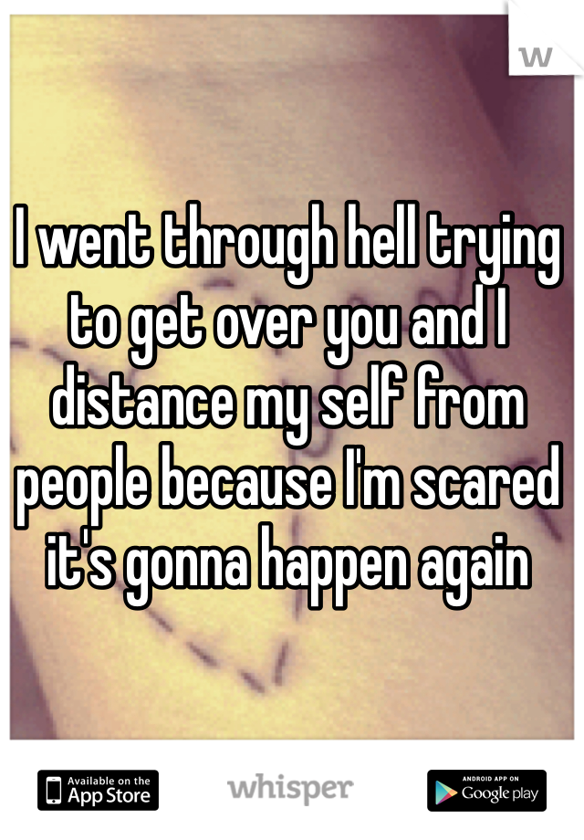 I went through hell trying to get over you and I distance my self from people because I'm scared it's gonna happen again