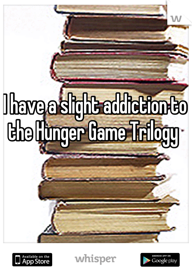 I have a slight addiction to the Hunger Game Trilogy