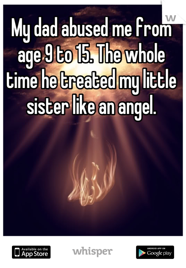 My dad abused me from age 9 to 15. The whole time he treated my little sister like an angel.