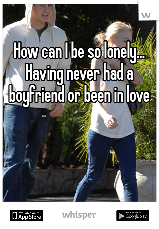 How can I be so lonely... Having never had a boyfriend or been in love