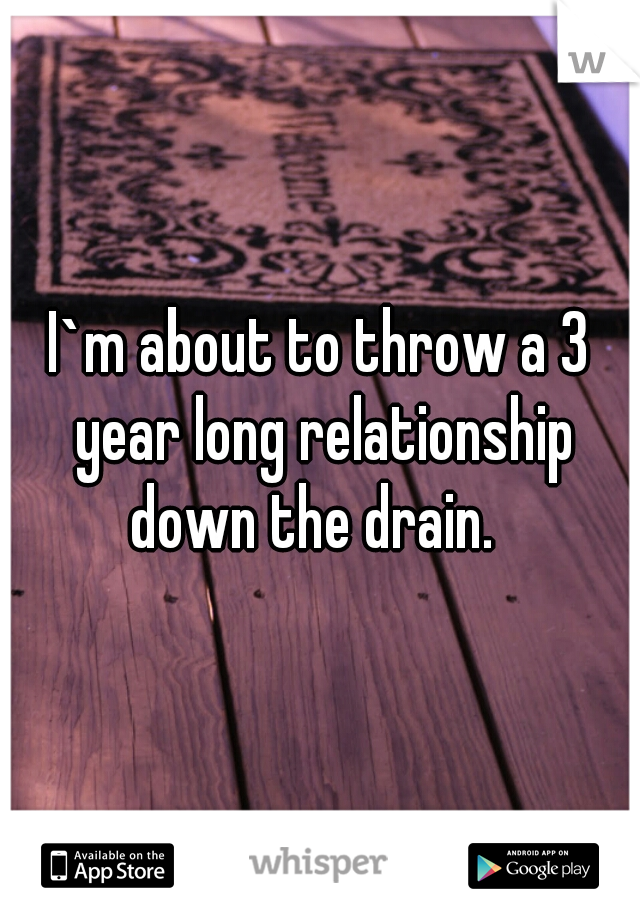 I`m about to throw a 3 year long relationship down the drain.