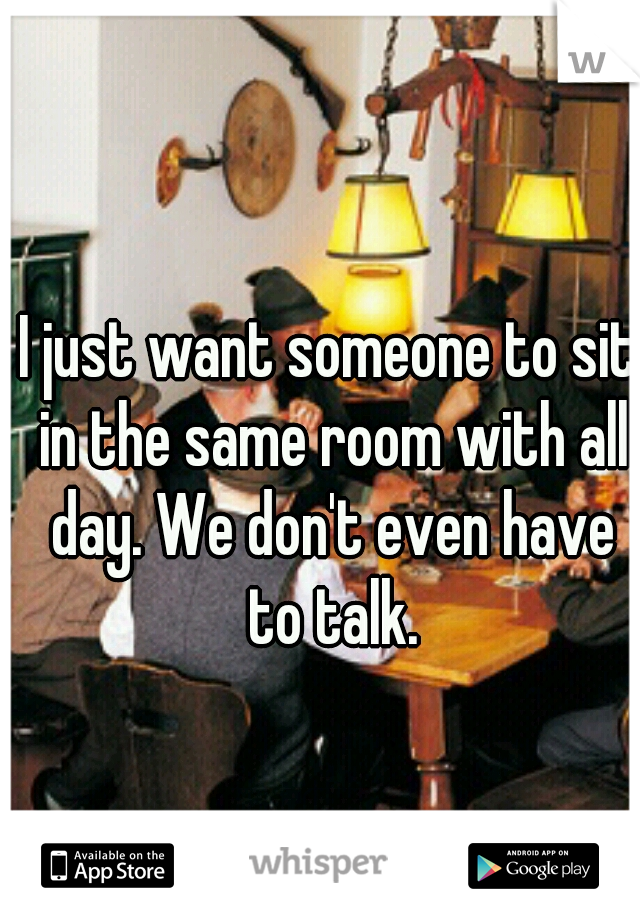 I just want someone to sit in the same room with all day. We don't even have to talk.