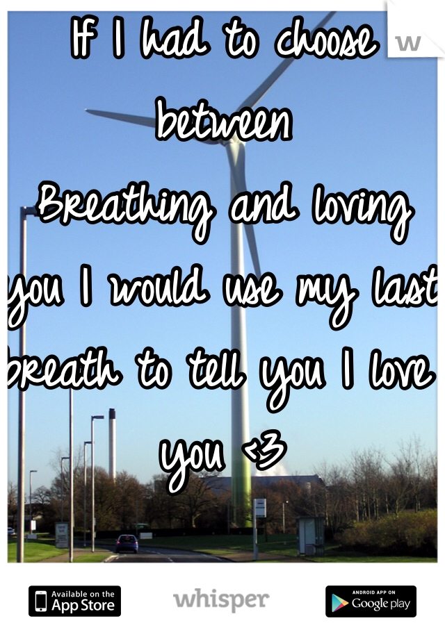 If I had to choose between Breathing and loving you I would use my last breath to tell you I love you <3