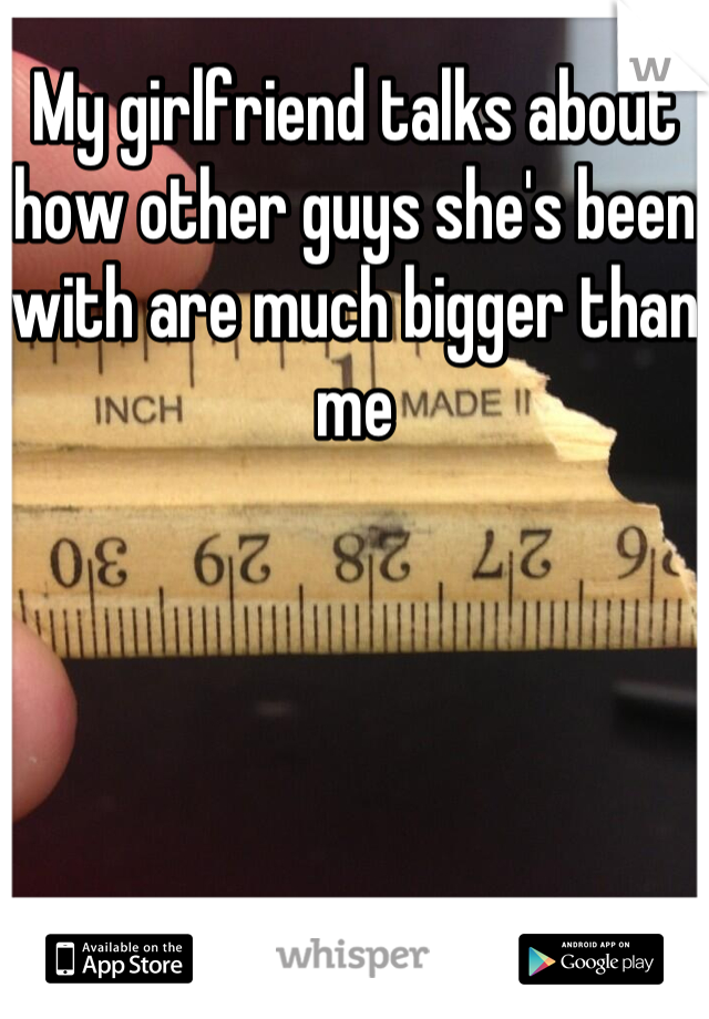 My girlfriend talks about how other guys she's been with are much bigger than me