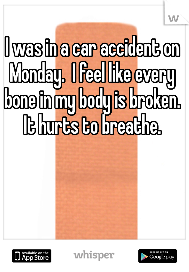 I was in a car accident on Monday.  I feel like every bone in my body is broken.   It hurts to breathe.