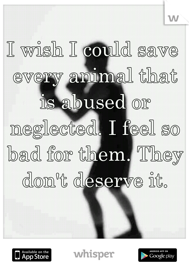 I wish I could save every animal that is abused or neglected. I feel so bad for them. They don't deserve it.
