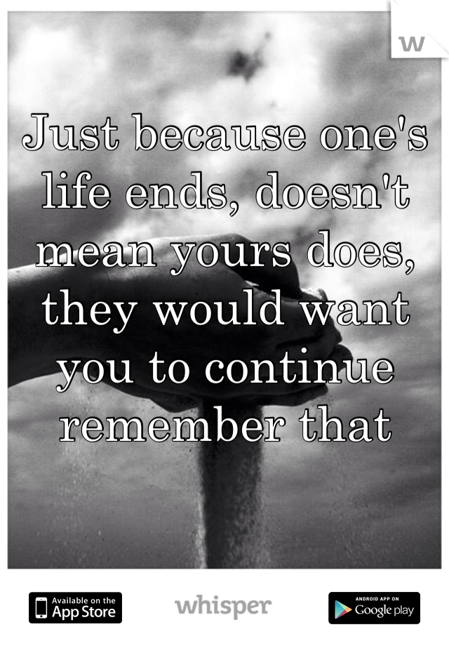 Just because one's life ends, doesn't mean yours does, they would want you to continue remember that