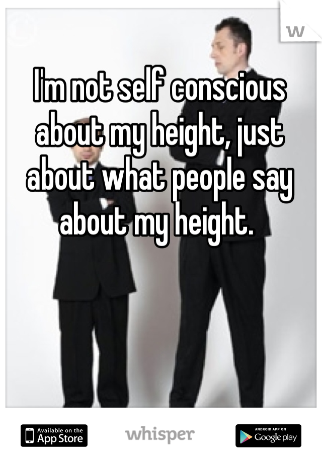 I'm not self conscious about my height, just about what people say about my height.