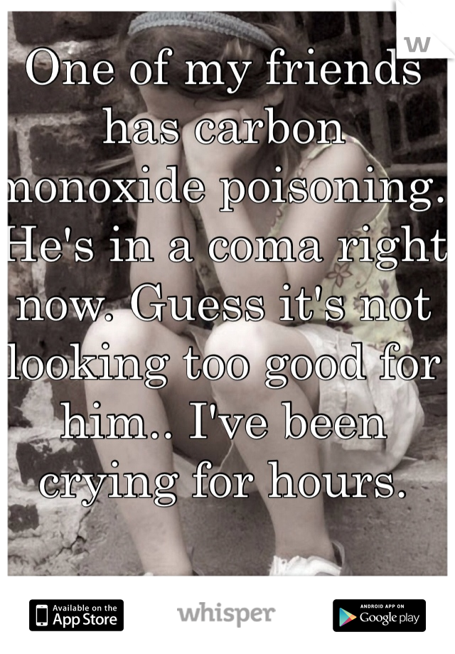 One of my friends has carbon monoxide poisoning. He's in a coma right now. Guess it's not looking too good for him.. I've been crying for hours.