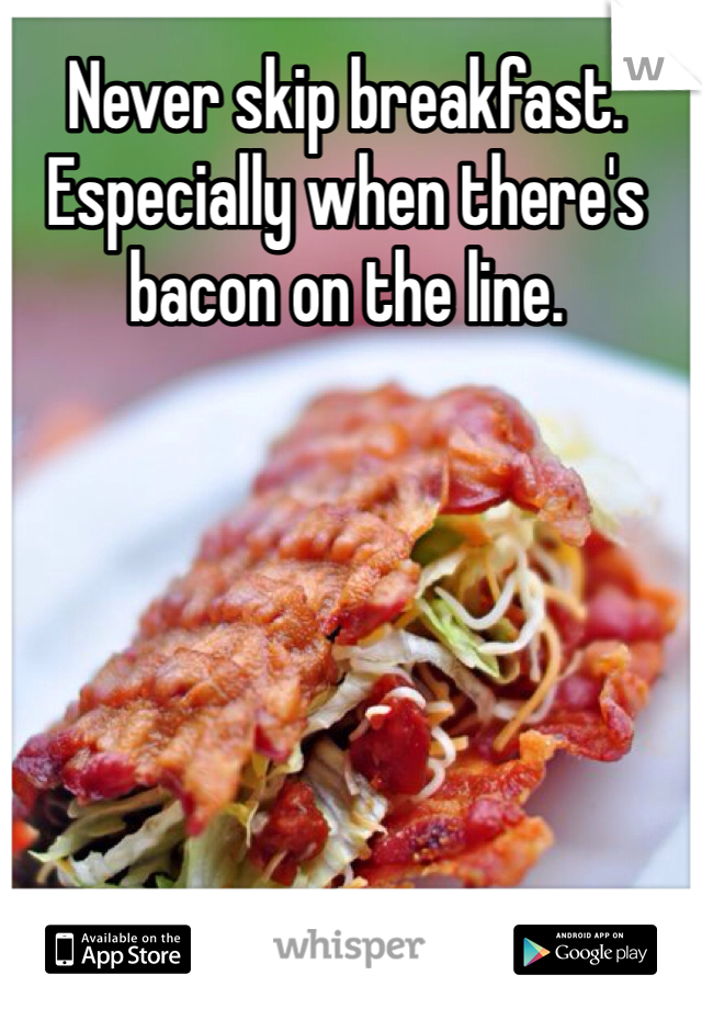 Never skip breakfast. Especially when there's bacon on the line.