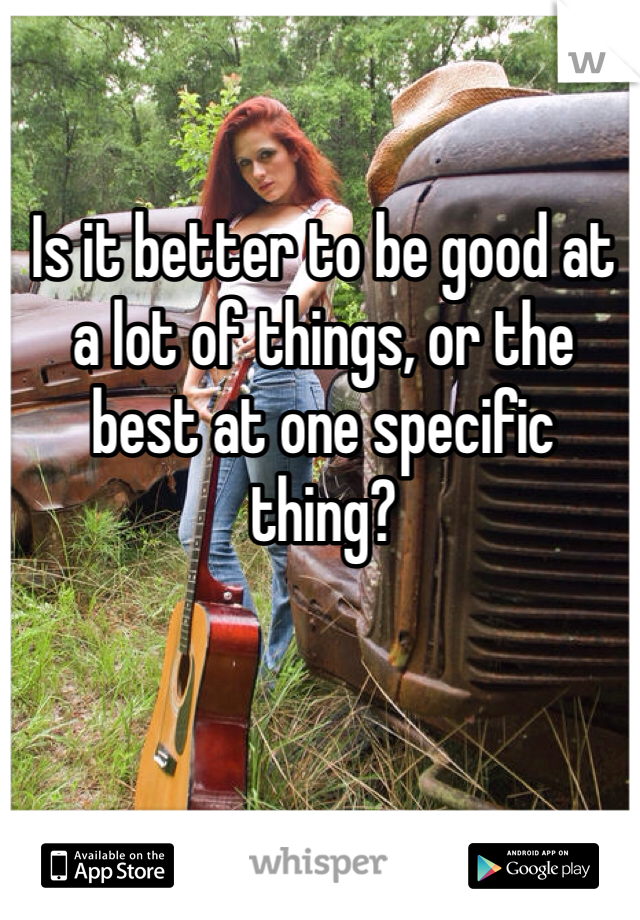 Is it better to be good at a lot of things, or the best at one specific thing?