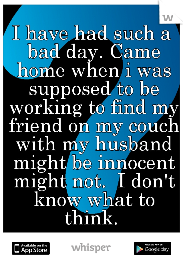 I have had such a bad day. Came home when i was supposed to be working to find my friend on my couch with my husband might be innocent might not.  I don't know what to think.