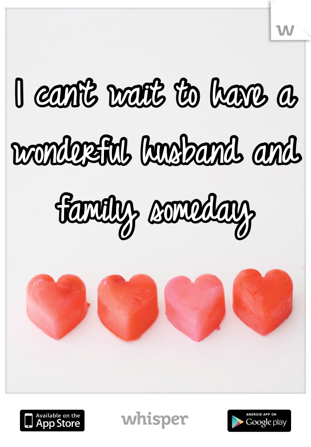 I can't wait to have a wonderful husband and family someday