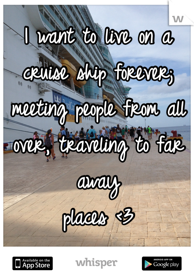 I want to live on a cruise ship forever; meeting people from all over, traveling to far away  places <3