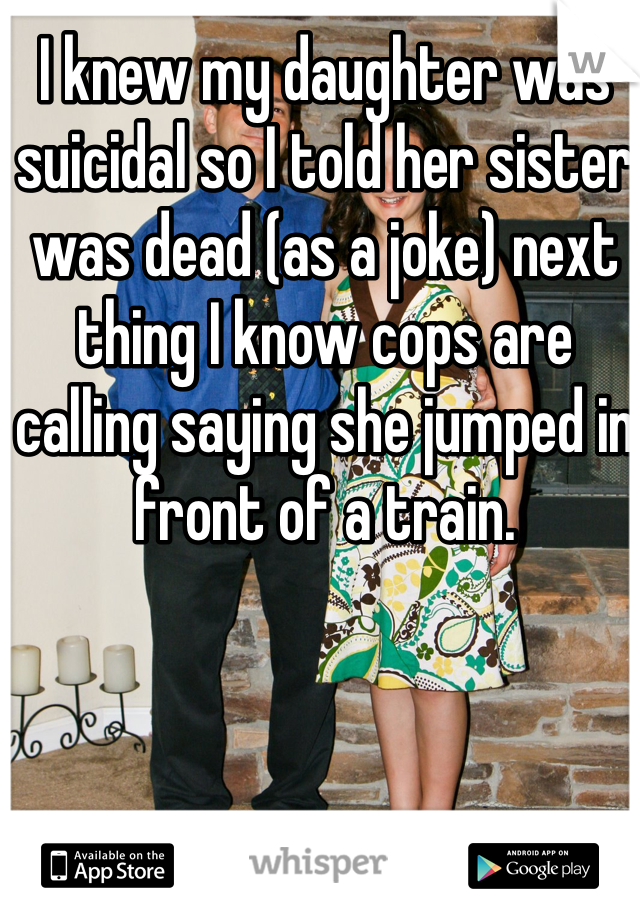 I knew my daughter was suicidal so I told her sister was dead (as a joke) next thing I know cops are calling saying she jumped in front of a train.