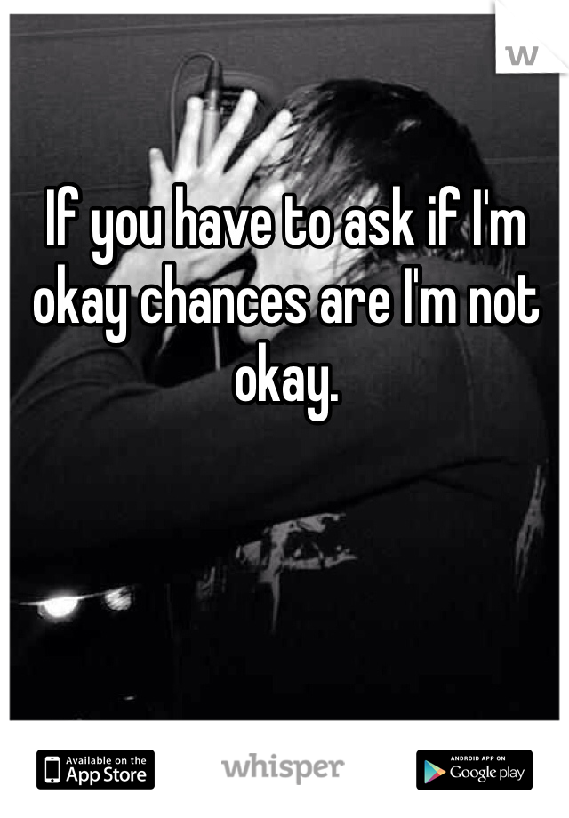 If you have to ask if I'm okay chances are I'm not okay.