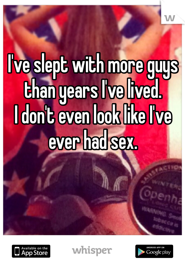I've slept with more guys than years I've lived.  I don't even look like I've ever had sex.