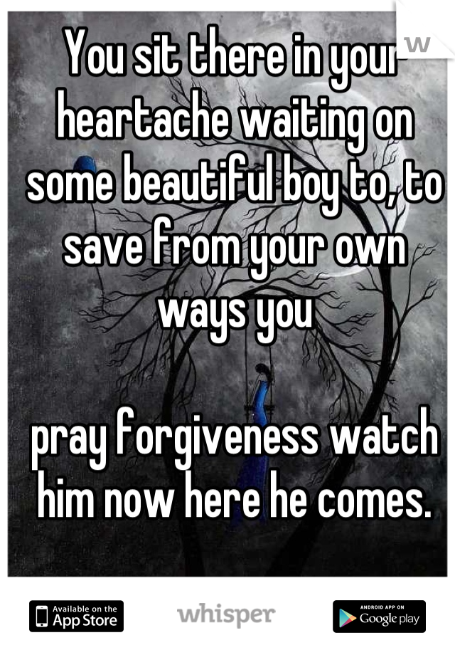 You sit there in your heartache waiting on some beautiful boy to, to save from your own ways you   pray forgiveness watch him now here he comes.
