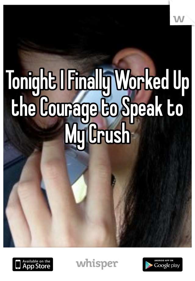 Tonight I Finally Worked Up the Courage to Speak to My Crush