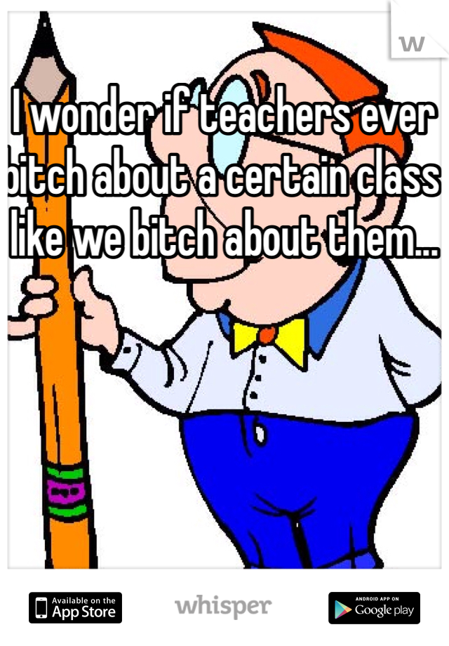 I wonder if teachers ever bitch about a certain class like we bitch about them...
